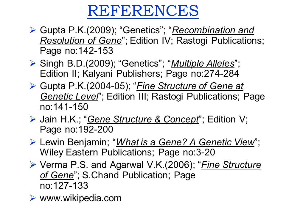 REFERENCES Gupta P.K.(2009); Genetics ; Recombination and Resolution of Gene ; Edition IV; Rastogi Publications; Page no:142-153.