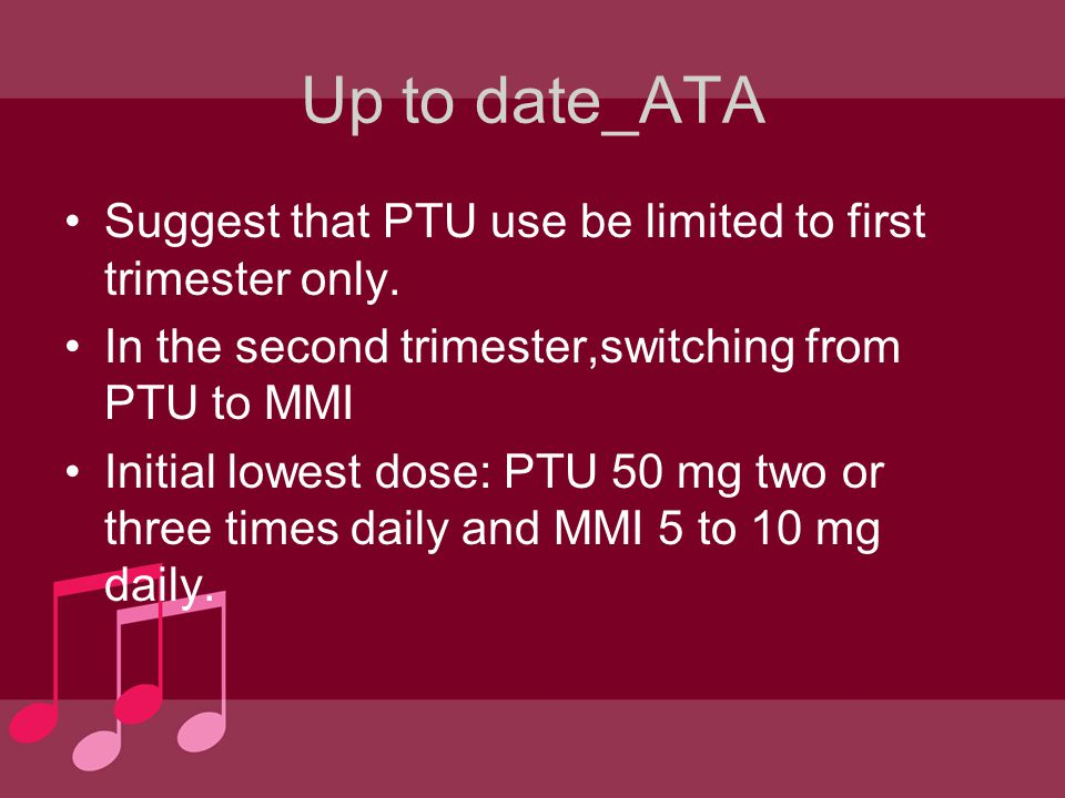 Up to date_ATA Suggest that PTU use be limited to first trimester only. In the second trimester,switching from PTU to MMI.
