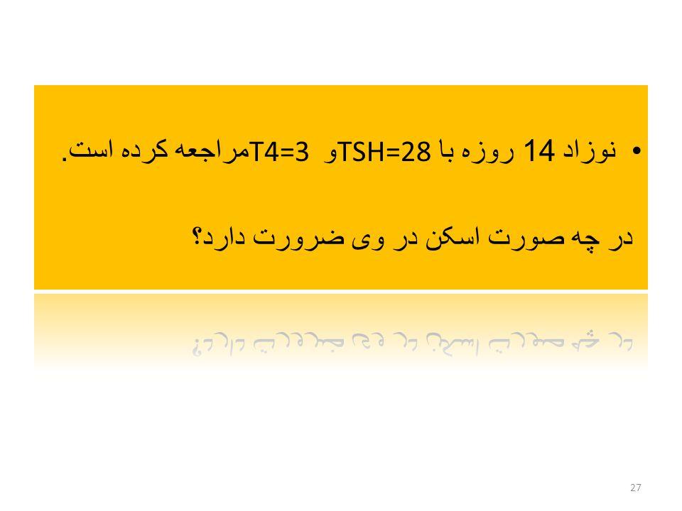 نوزاد 14 روزه با TSH=28و T4=3 مراجعه کرده است.