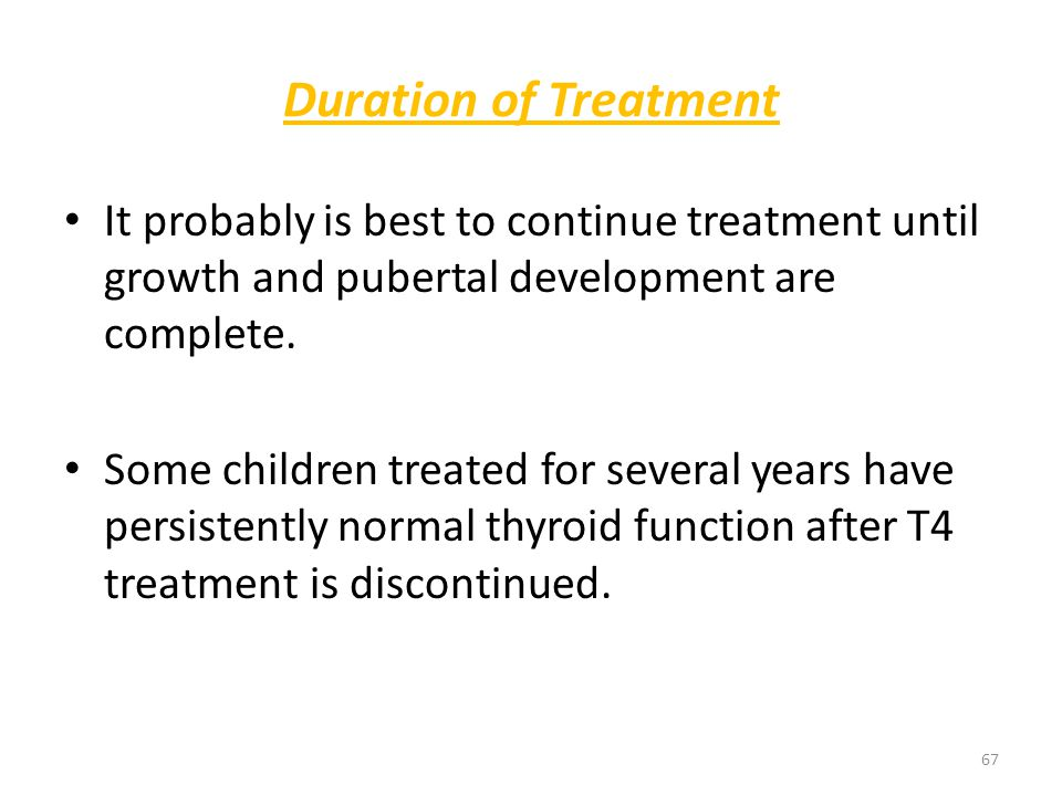 Duration of Treatment It probably is best to continue treatment until growth and pubertal development are complete.