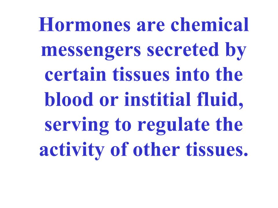 Hormones are chemical messengers secreted by certain tissues into the blood or institial fluid, serving to regulate the activity of other tissues.