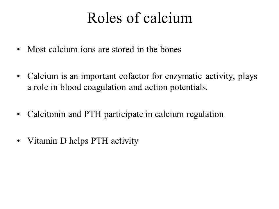 Roles of calcium Most calcium ions are stored in the bones