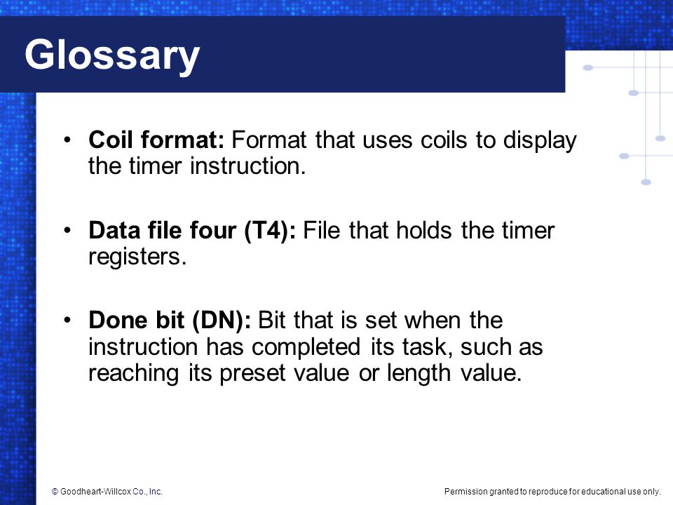 Glossary Coil format: Format that uses coils to display the timer instruction. Data file four (T4): File that holds the timer registers.