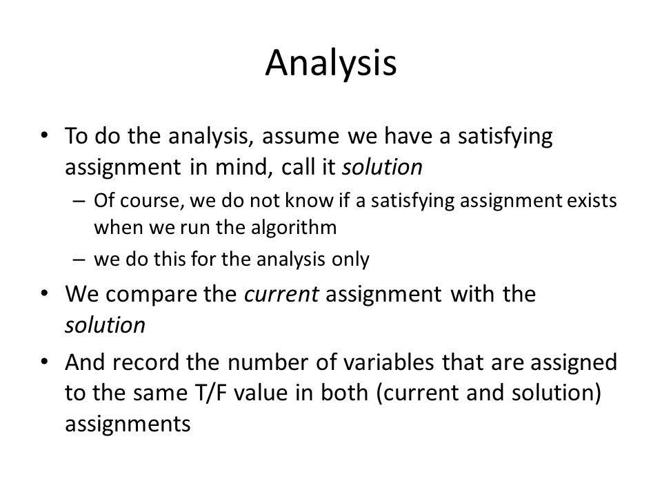 Analysis To do the analysis, assume we have a satisfying assignment in mind, call it solution.