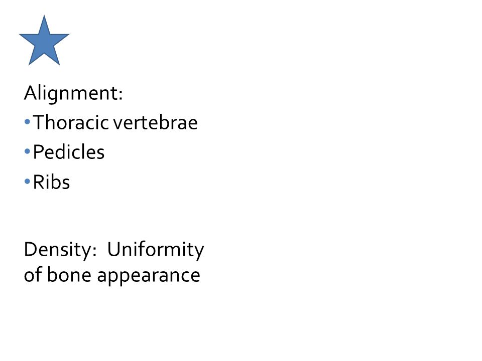 Alignment: Thoracic vertebrae Pedicles Ribs Density: Uniformity of bone appearance