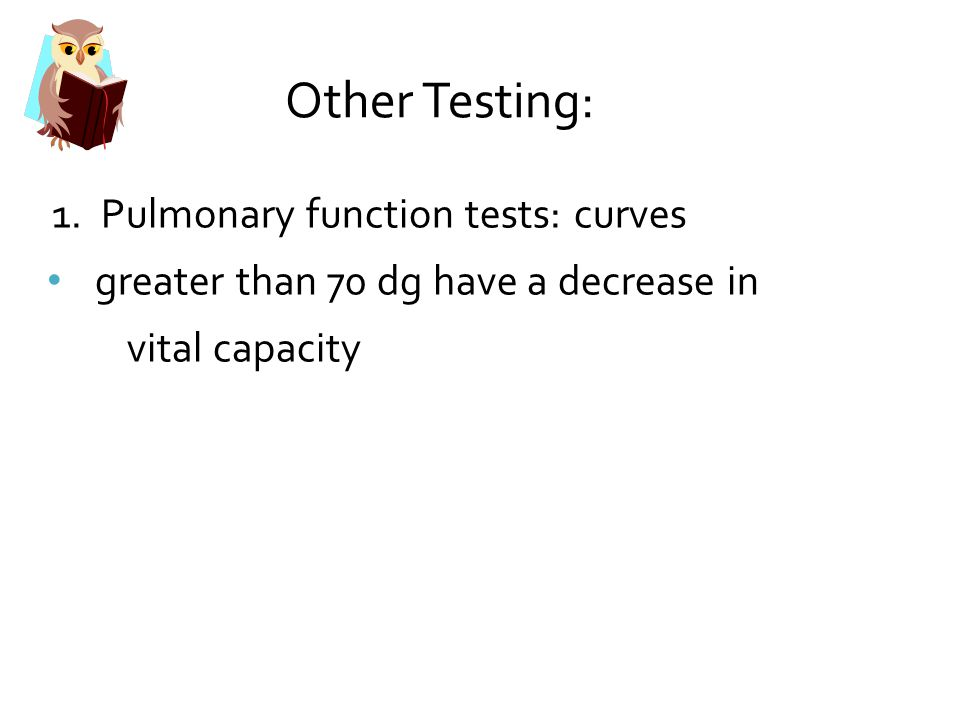 Other Testing: greater than 70 dg have a decrease in vital capacity