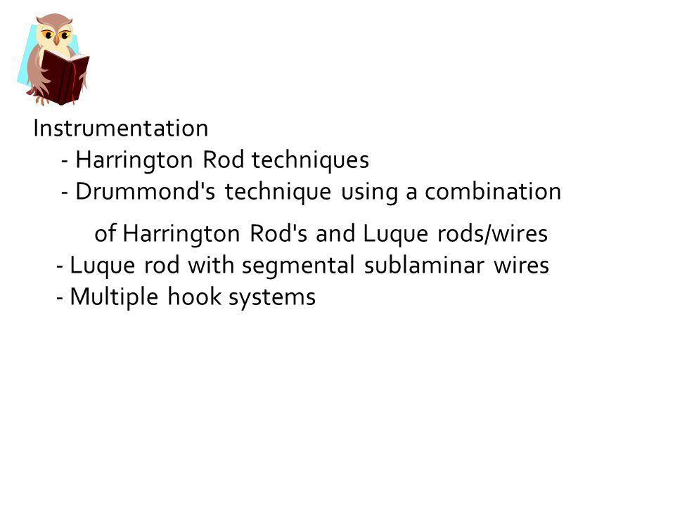 Instrumentation - Harrington Rod techniques - Drummond s technique using a combination of Harrington Rod s and Luque rods/wires - Luque rod with segmental sublaminar wires - Multiple hook systems