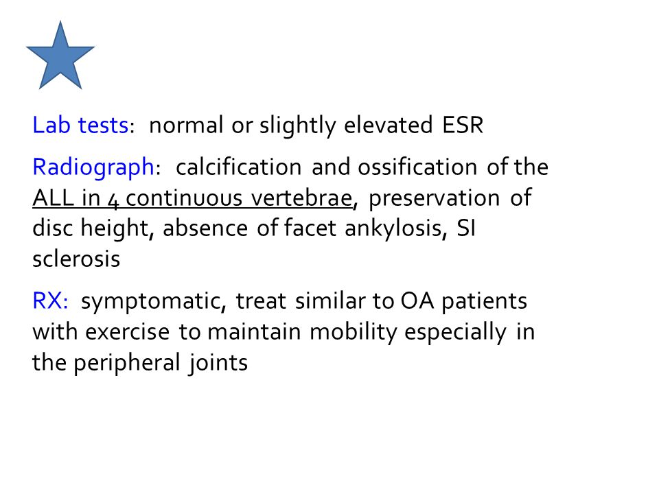 Lab tests: normal or slightly elevated ESR Radiograph: calcification and ossification of the ALL in 4 continuous vertebrae, preservation of disc height, absence of facet ankylosis, SI sclerosis RX: symptomatic, treat similar to OA patients with exercise to maintain mobility especially in the peripheral joints