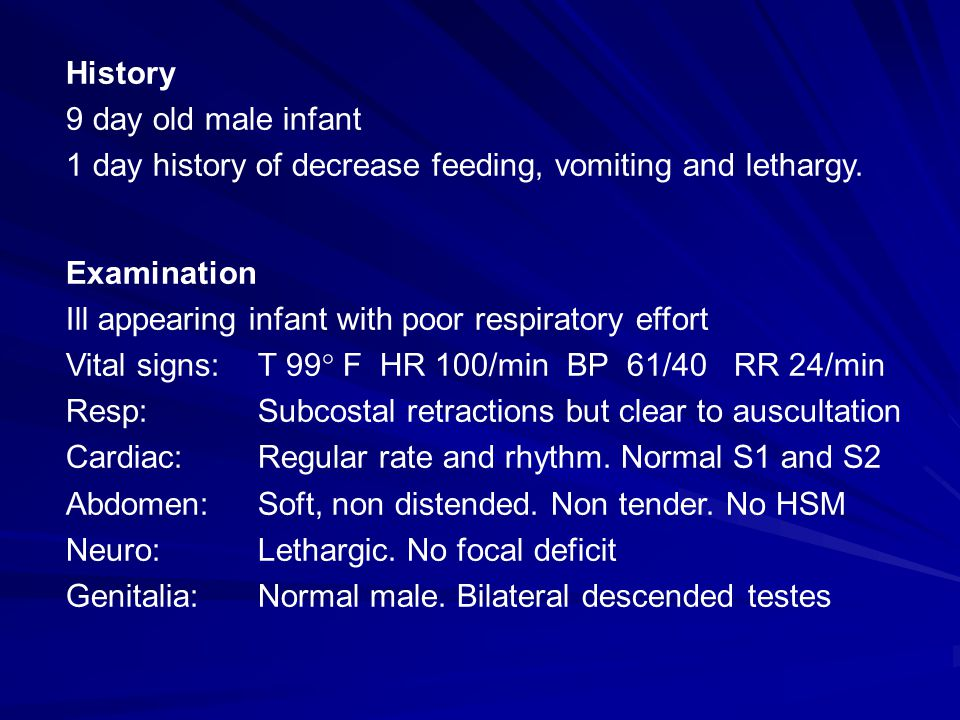 History 9 day old male infant. 1 day history of decrease feeding, vomiting and lethargy. Examination.