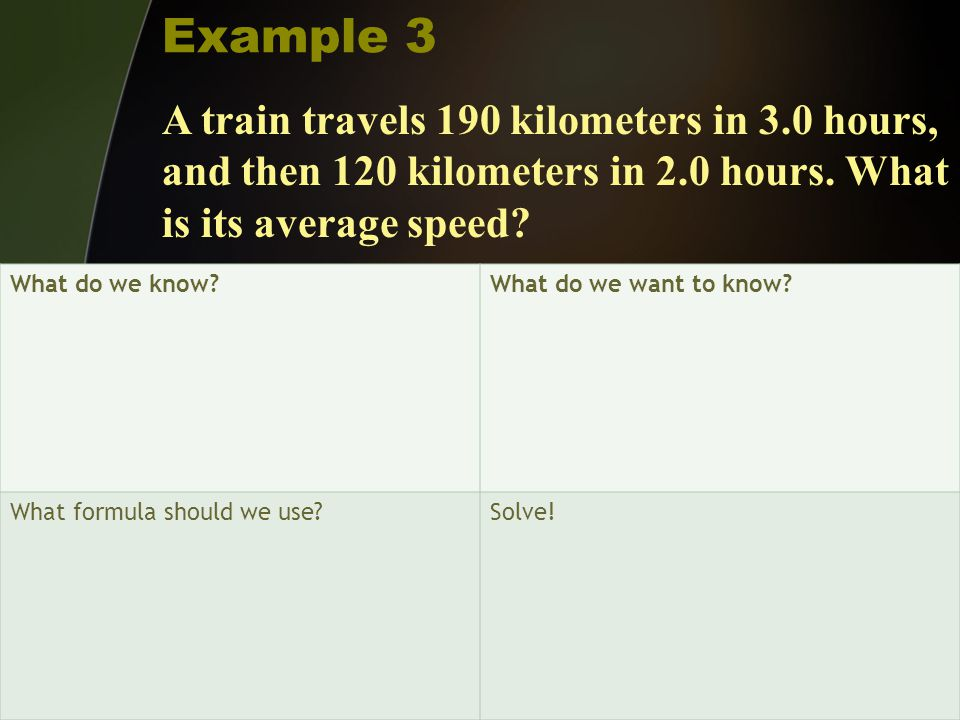 Example 3 A train travels 190 kilometers in 3.0 hours, and then 120 kilometers in 2.0 hours. What is its average speed