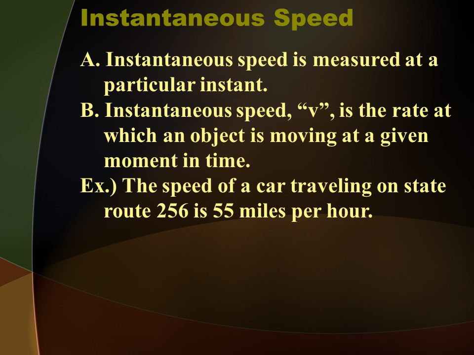 Instantaneous Speed A. Instantaneous speed is measured at a particular instant.