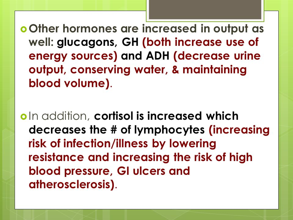 Other hormones are increased in output as well: glucagons, GH (both increase use of energy sources) and ADH (decrease urine output, conserving water, & maintaining blood volume).