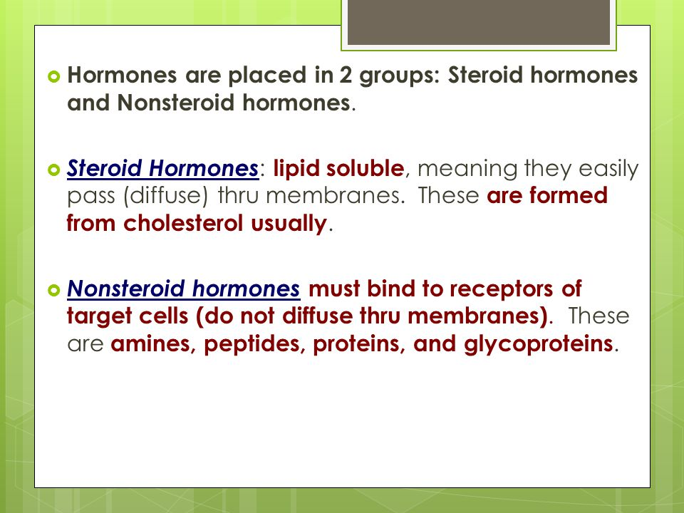 Hormones are placed in 2 groups: Steroid hormones and Nonsteroid hormones.