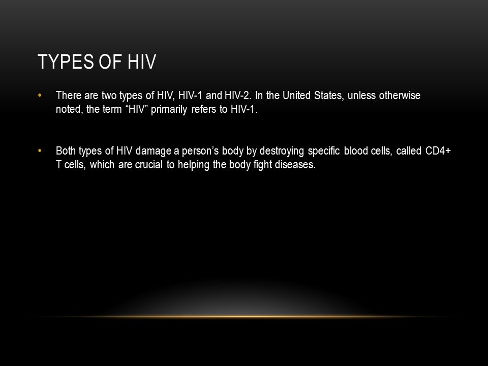 Types of hiv There are two types of HIV, HIV-1 and HIV-2. In the United States, unless otherwise noted, the term HIV primarily refers to HIV-1.