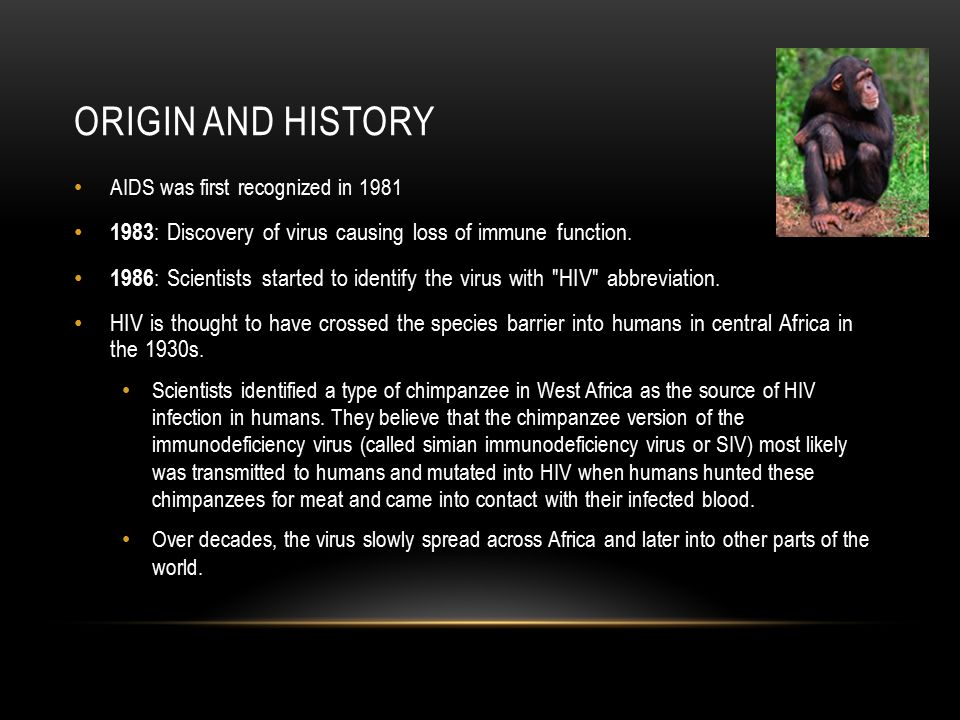 Origin and history AIDS was first recognized in 1981. 1983: Discovery of virus causing loss of immune function.