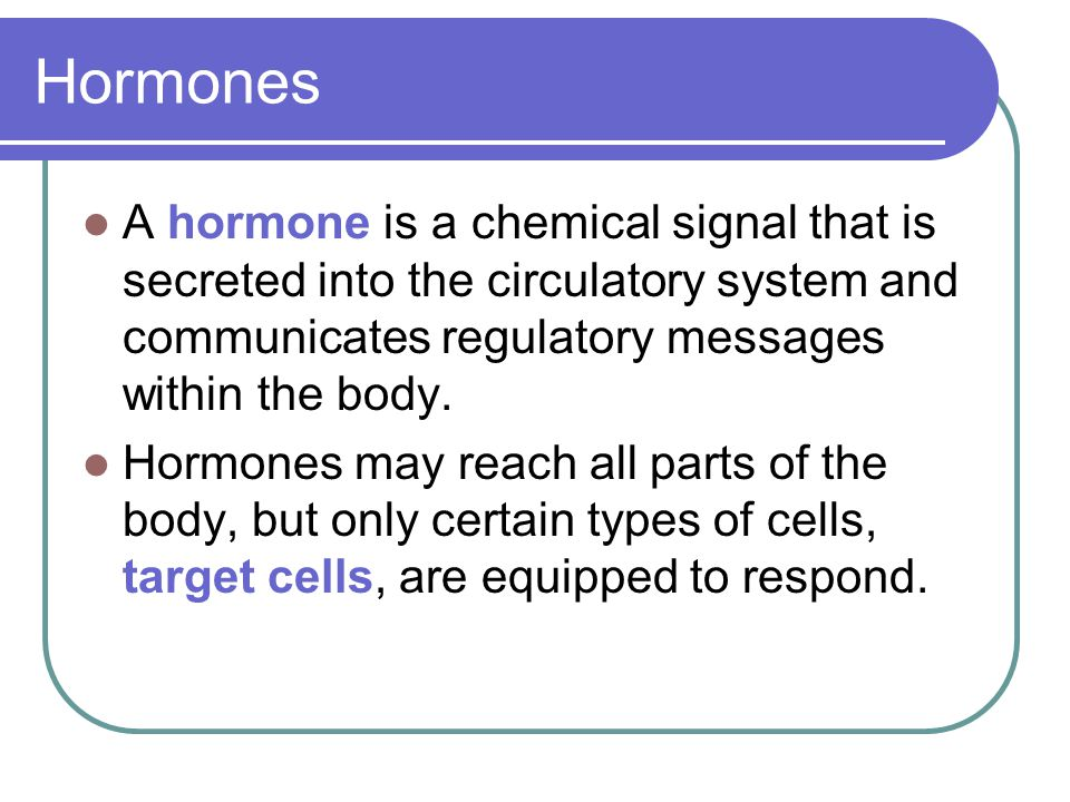 Hormones A hormone is a chemical signal that is secreted into the circulatory system and communicates regulatory messages within the body.