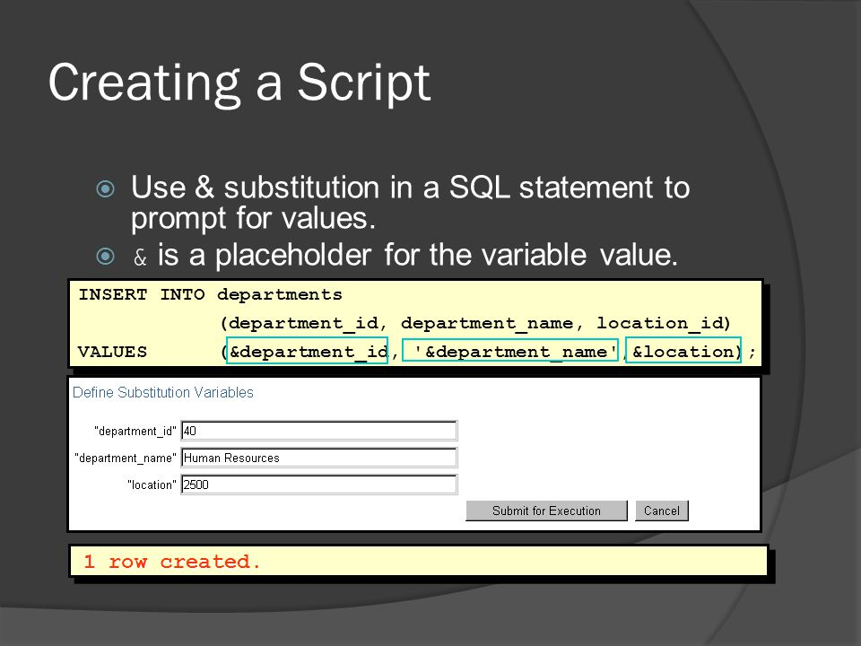 Creating a Script Use & substitution in a SQL statement to prompt for values. & is a placeholder for the variable value.