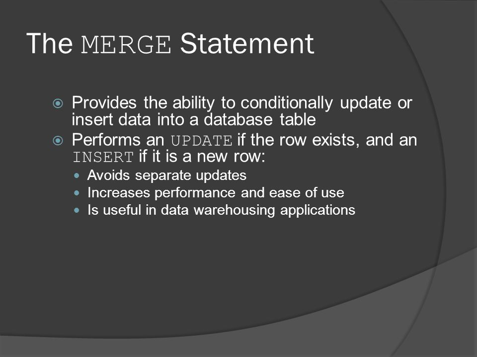 The MERGE Statement Provides the ability to conditionally update or insert data into a database table.
