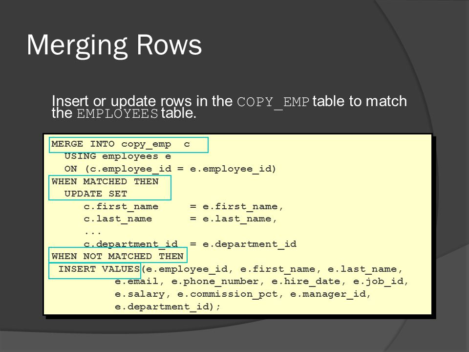Merging Rows Insert or update rows in the COPY_EMP table to match the EMPLOYEES table. MERGE INTO copy_emp c.