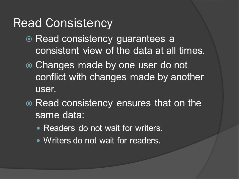 Read Consistency Read consistency guarantees a consistent view of the data at all times.