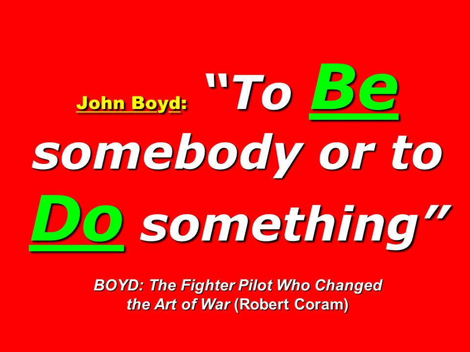John Boyd: To Be somebody or to Do something BOYD: The Fighter Pilot Who Changed the Art of War (Robert Coram)