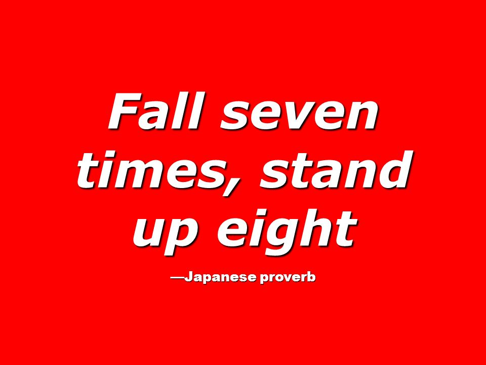 Fall seven times, stand up eight