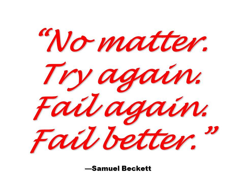 No matter. Try again. Fail again. Fail better. —Samuel Beckett