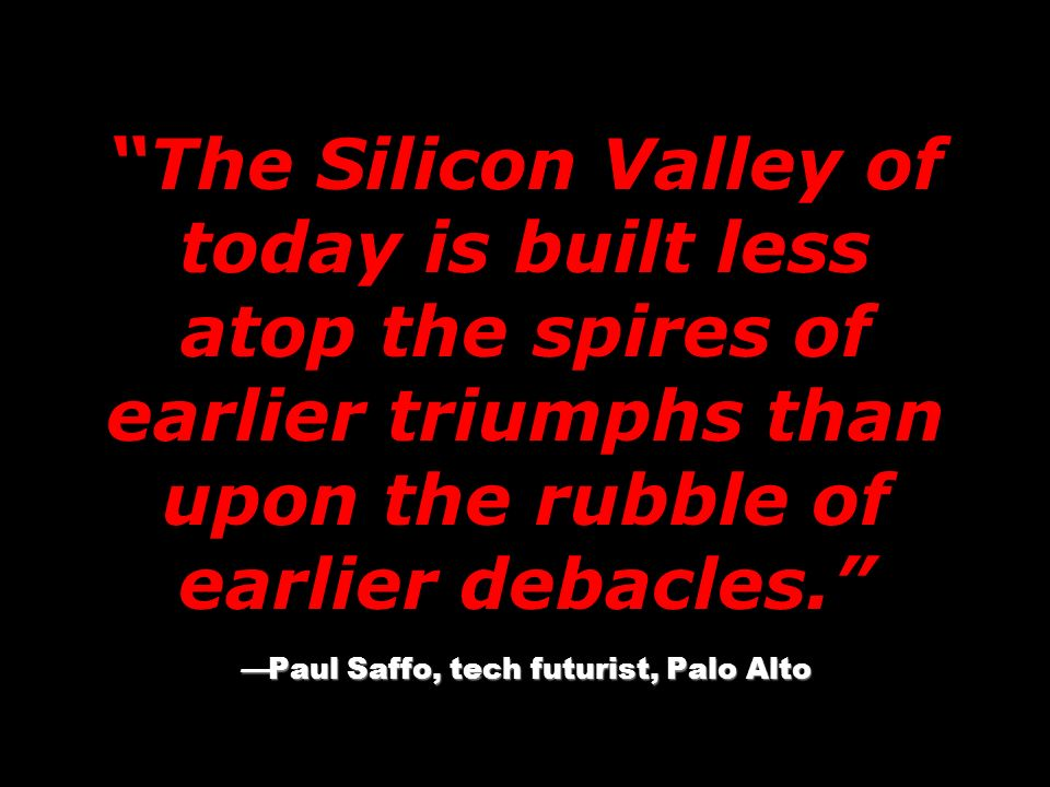 The Silicon Valley of today is built less atop the spires of earlier triumphs than upon the rubble of earlier debacles. —Paul Saffo, tech futurist, Palo Alto