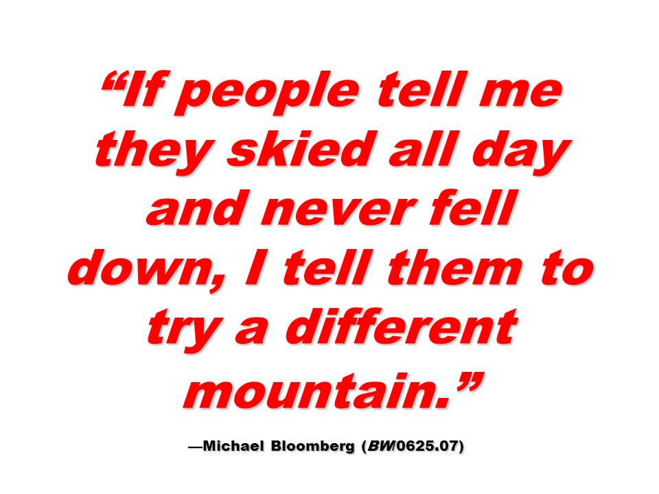 If people tell me they skied all day and never fell down, I tell them to try a different mountain. —Michael Bloomberg (BW/0625.07)
