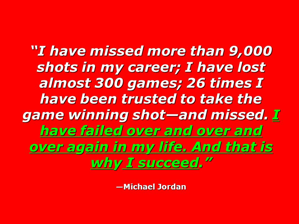 I have missed more than 9,000 shots in my career; I have lost almost 300 games; 26 times I have been trusted to take the game winning shot—and missed. I have failed over and over and over again in my life. And that is why I succeed.