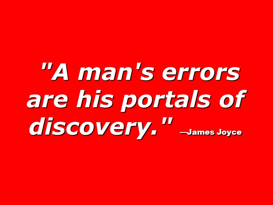 A man s errors are his portals of discovery. —James Joyce