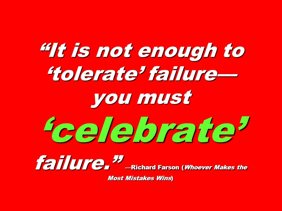 It is not enough to 'tolerate' failure—you must 'celebrate' failure
