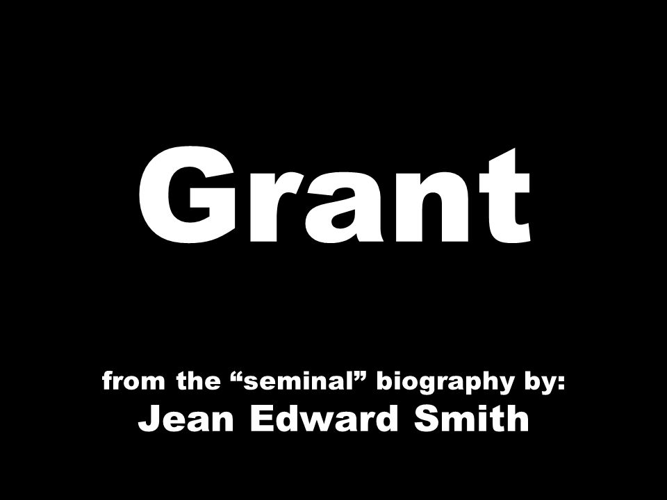 Grant from the seminal biography by: Jean Edward Smith