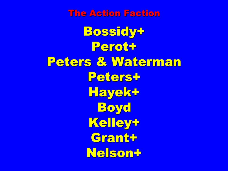 The Action Faction Bossidy+ Perot+ Peters & Waterman Peters+ Hayek+ Boyd Kelley+ Grant+ Nelson+