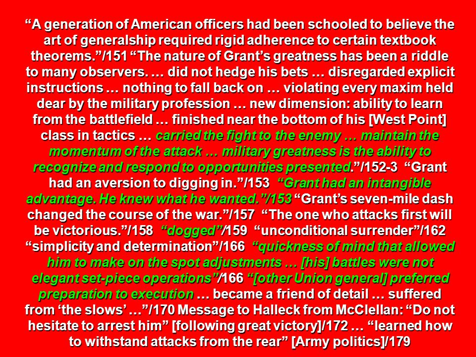 A generation of American officers had been schooled to believe the art of generalship required rigid adherence to certain textbook theorems. /151 The nature of Grant's greatness has been a riddle to many observers.