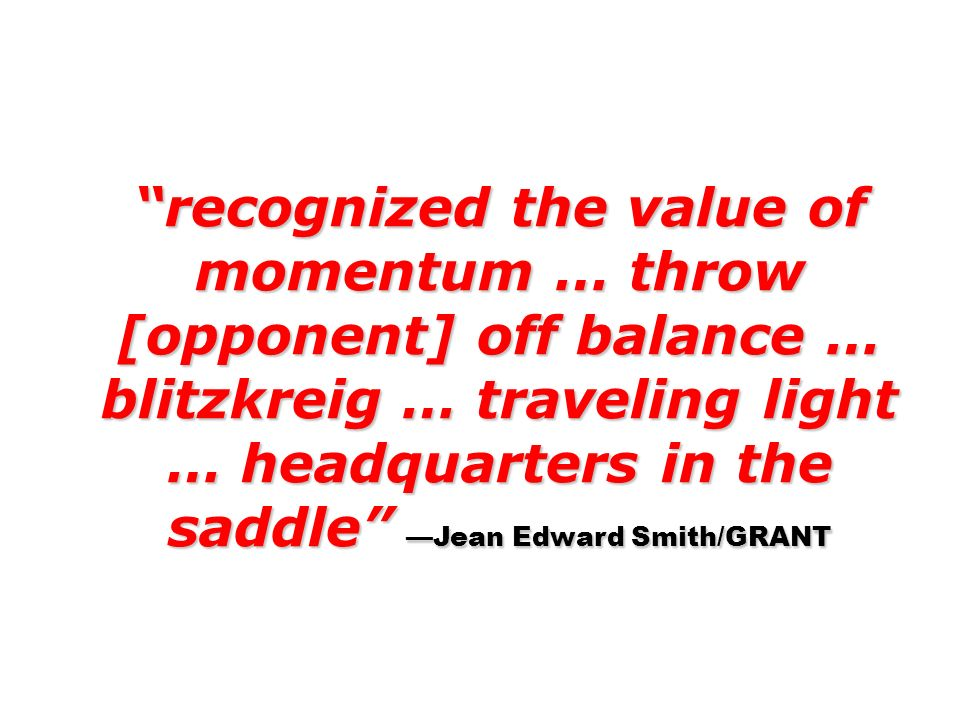 recognized the value of momentum … throw [opponent] off balance … blitzkreig … traveling light … headquarters in the saddle —Jean Edward Smith/GRANT