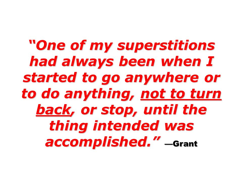 One of my superstitions had always been when I started to go anywhere or to do anything, not to turn back, or stop, until the thing intended was accomplished. —Grant