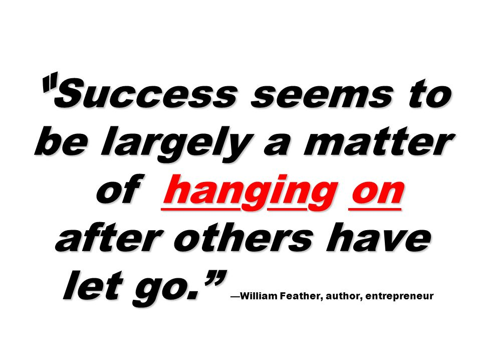 Success seems to be largely a matter of hanging on after others have let go. —William Feather, author, entrepreneur