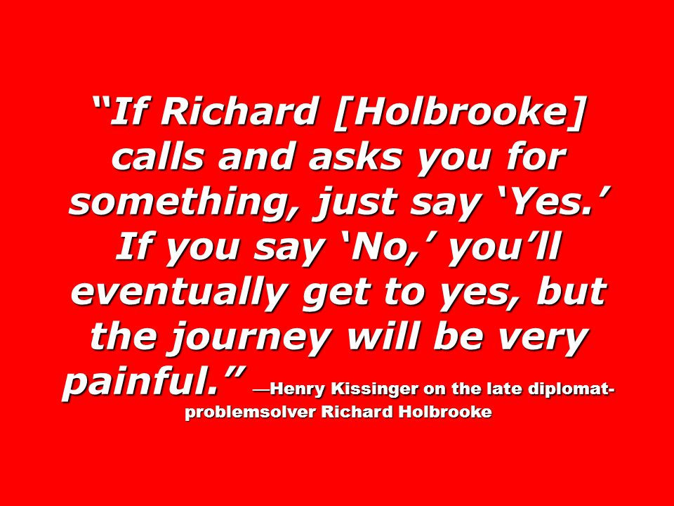 If Richard [Holbrooke] calls and asks you for something, just say 'Yes.' If you say 'No,' you'll eventually get to yes, but the journey will be very painful. —Henry Kissinger on the late diplomat-problemsolver Richard Holbrooke