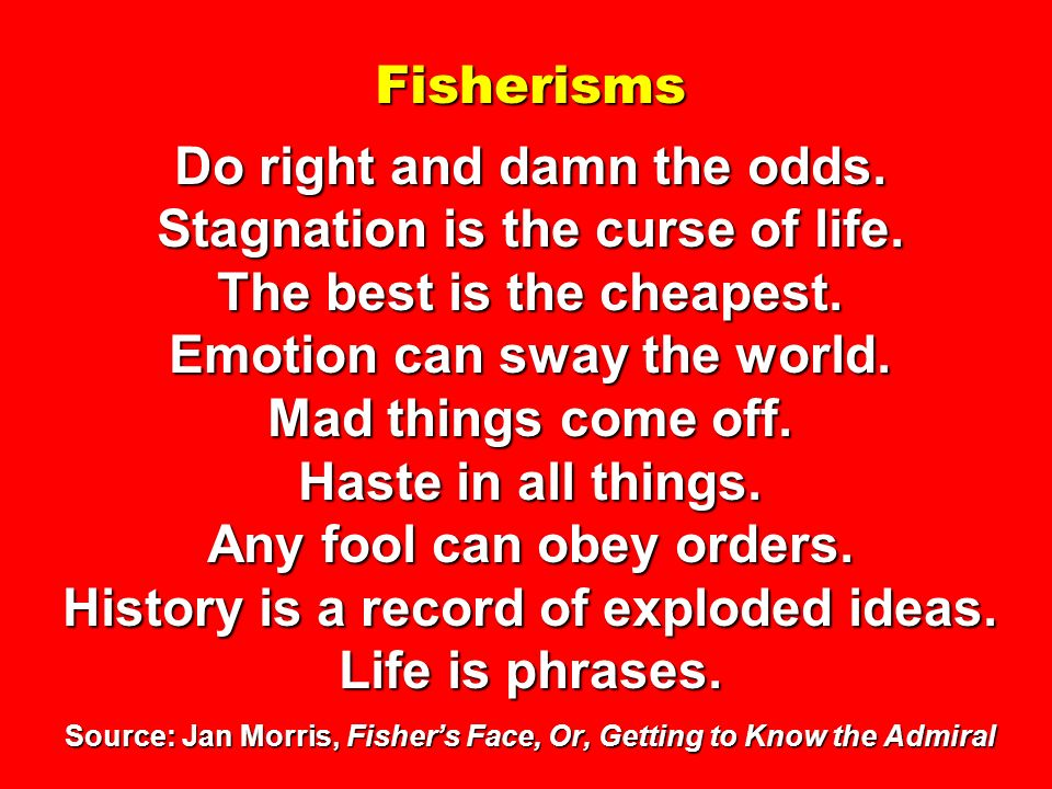 Fisherisms Do right and damn the odds. Stagnation is the curse of life