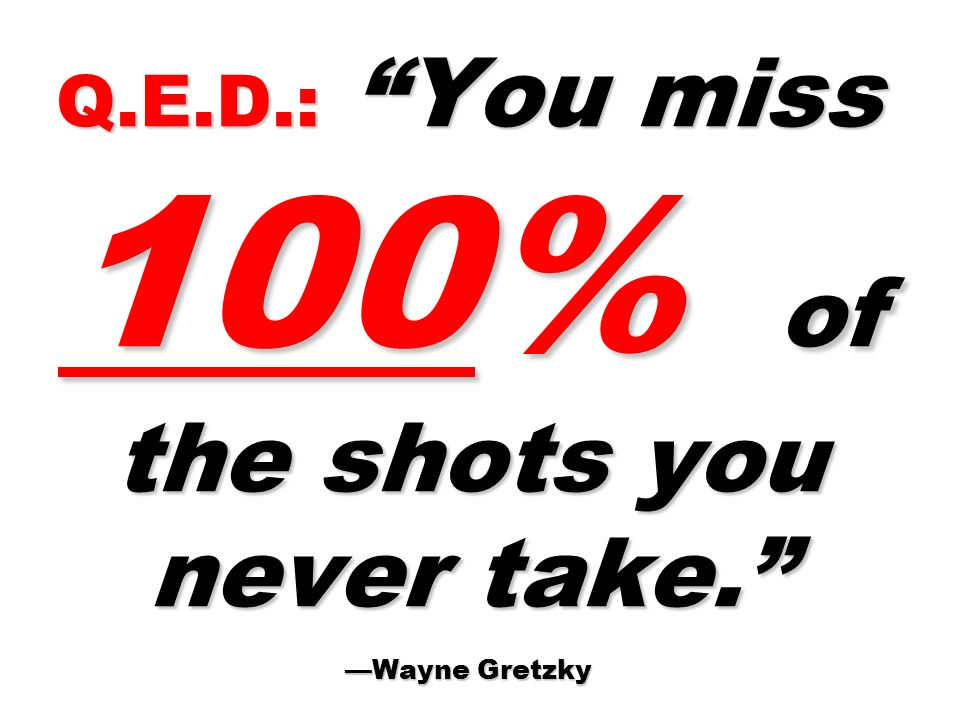 Q.E.D.: You miss 100% of the shots you never take. —Wayne Gretzky