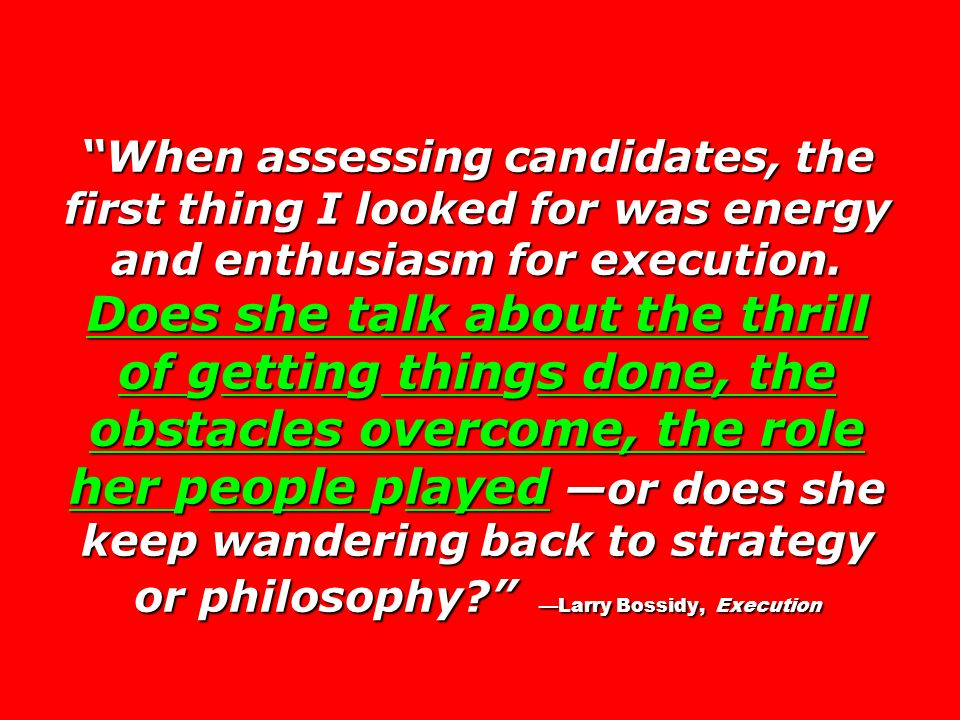 When assessing candidates, the first thing I looked for was energy and enthusiasm for execution.