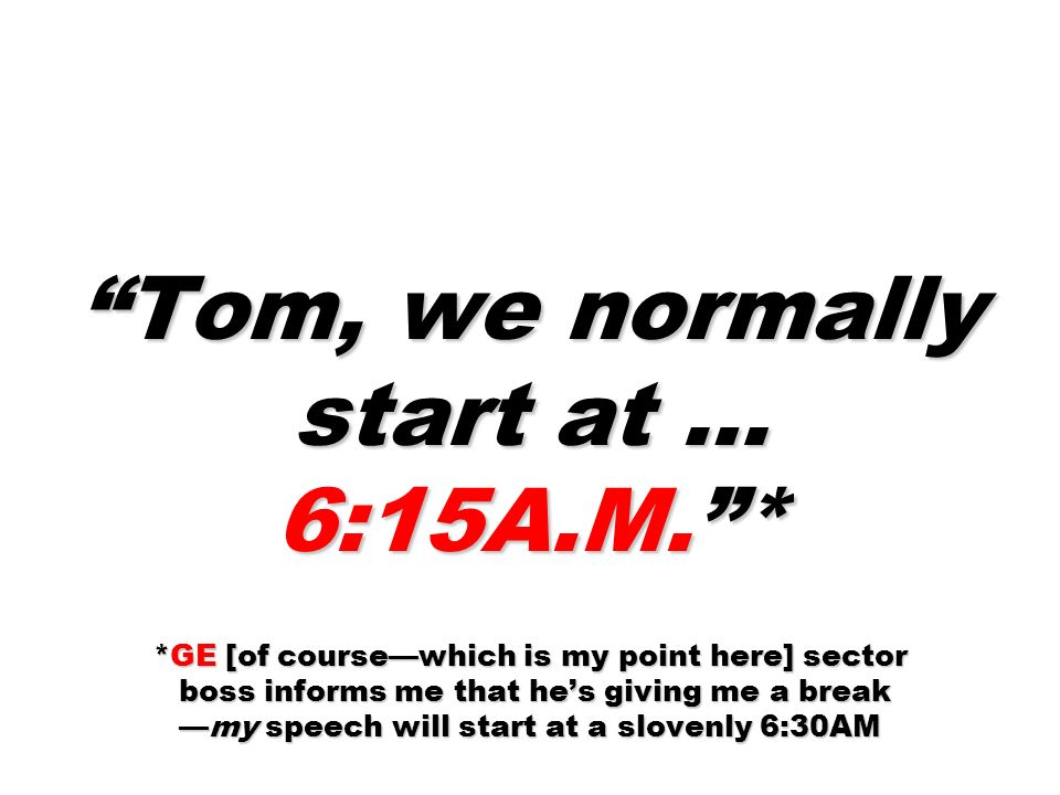 Tom, we normally start at … 6:15A. M.