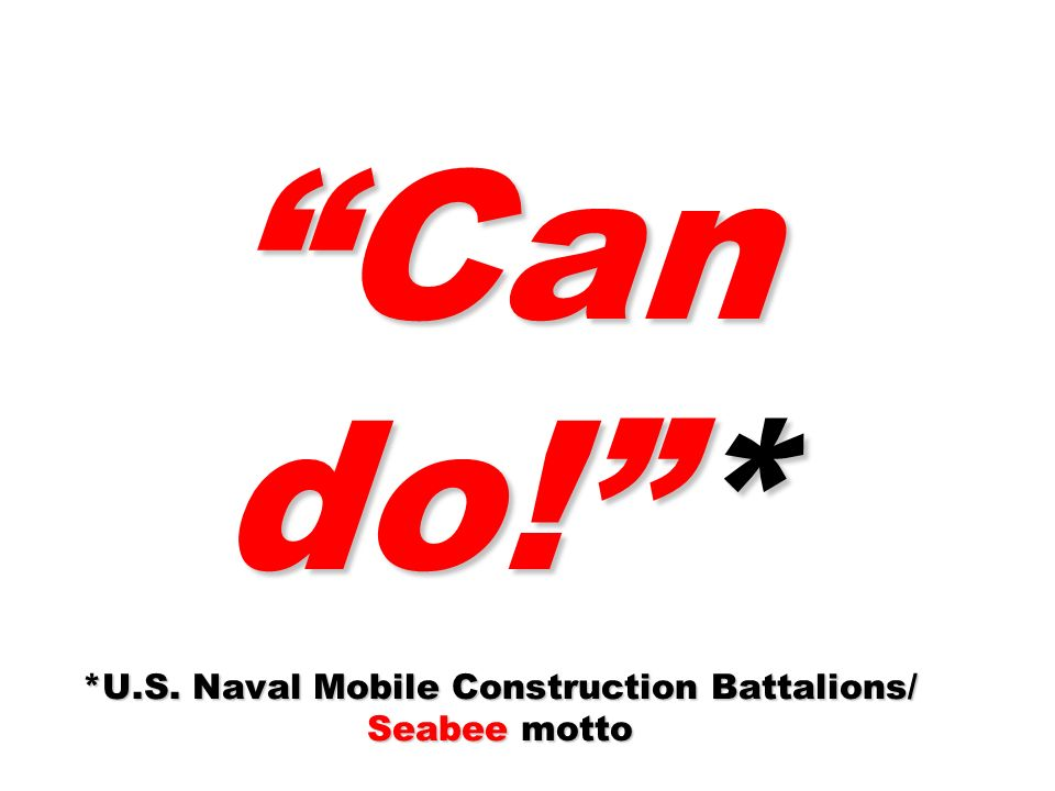 Can do! * *U.S. Naval Mobile Construction Battalions/ Seabee motto