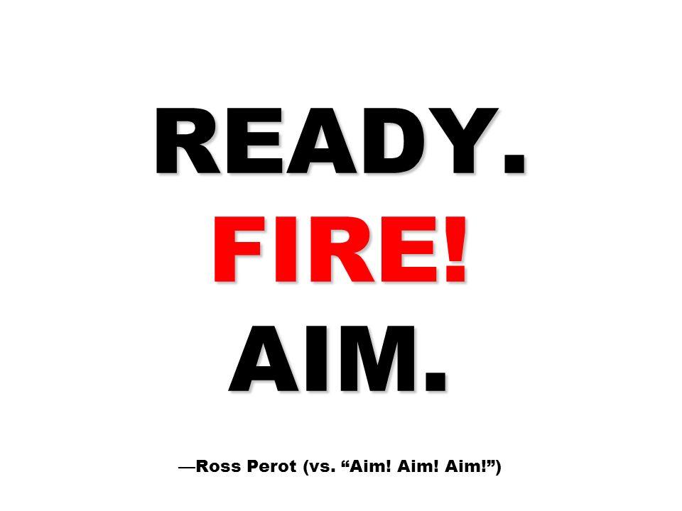 READY. FIRE! AIM. —Ross Perot (vs. Aim! Aim! Aim! )