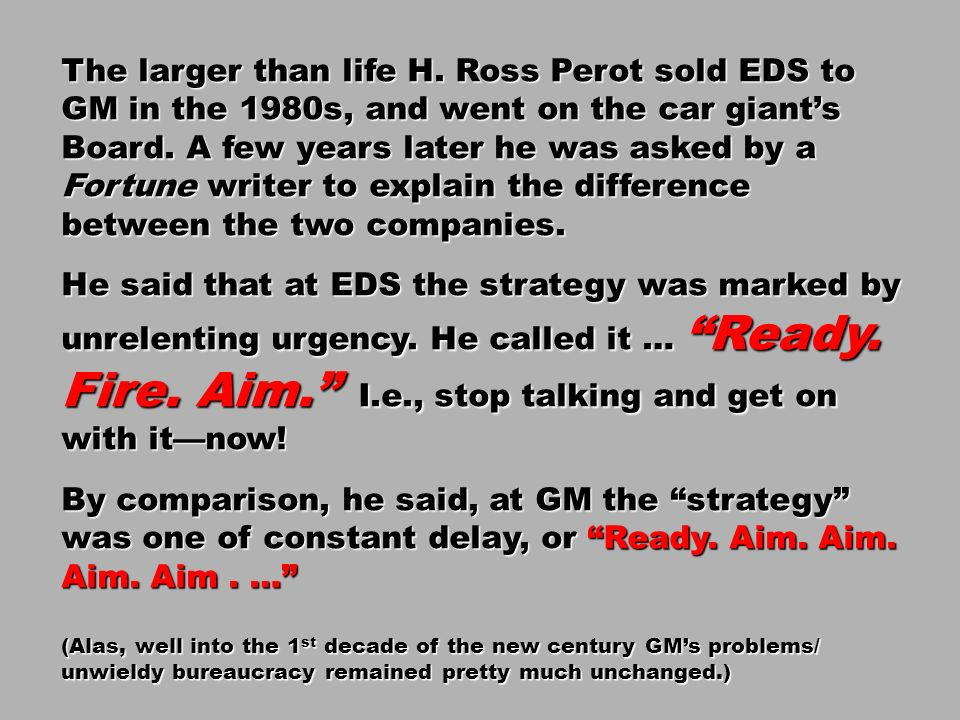 The larger than life H. Ross Perot sold EDS to GM in the 1980s, and went on the car giant's Board. A few years later he was asked by a Fortune writer to explain the difference between the two companies.