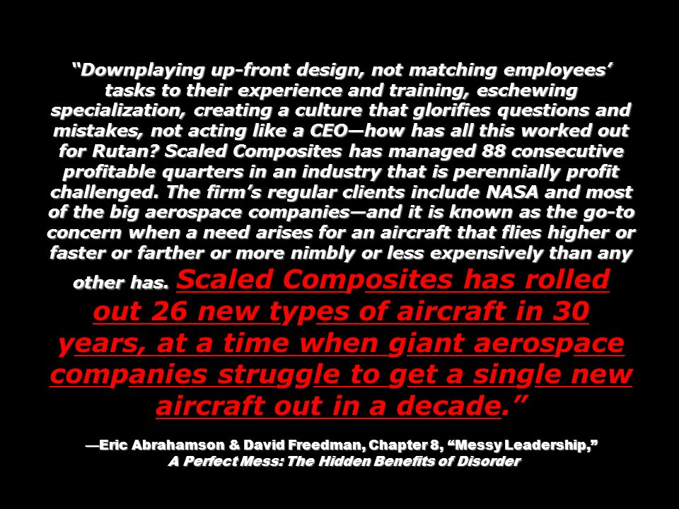 Downplaying up-front design, not matching employees' tasks to their experience and training, eschewing specialization, creating a culture that glorifies questions and mistakes, not acting like a CEO—how has all this worked out for Rutan Scaled Composites has managed 88 consecutive profitable quarters in an industry that is perennially profit challenged. The firm's regular clients include NASA and most of the big aerospace companies—and it is known as the go-to concern when a need arises for an aircraft that flies higher or faster or farther or more nimbly or less expensively than any other has. Scaled Composites has rolled out 26 new types of aircraft in 30 years, at a time when giant aerospace companies struggle to get a single new aircraft out in a decade.