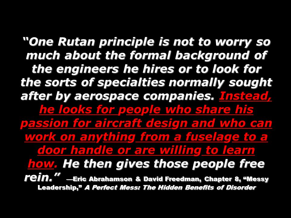 One Rutan principle is not to worry so much about the formal background of the engineers he hires or to look for the sorts of specialties normally sought after by aerospace companies.