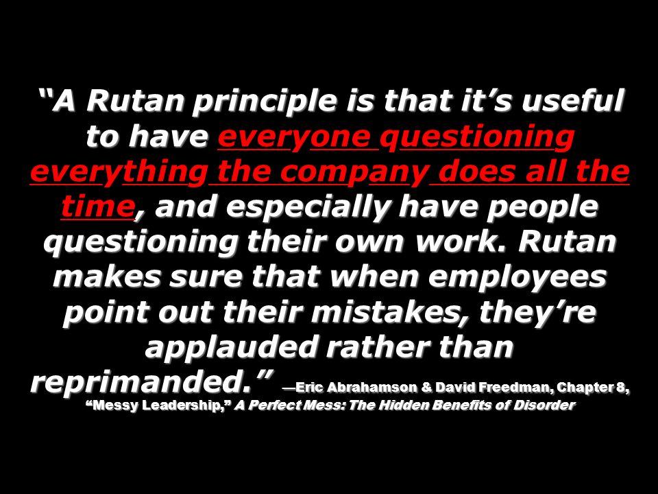 A Rutan principle is that it's useful to have everyone questioning everything the company does all the time, and especially have people questioning their own work.