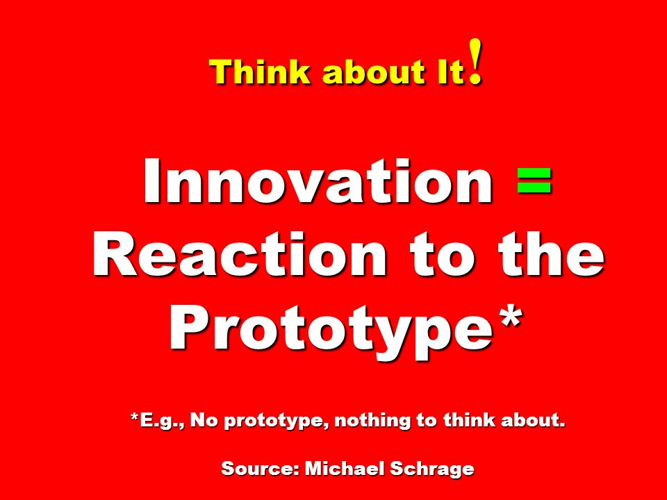 Think about It. Innovation = Reaction to the Prototype. E. g